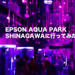 EPSON AQUA PARK SHINAGAWAに行ってみたよ〜弱みを強みに〜