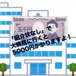 紹介状なしで大病院受診すると5000円かかります〜特定機能病院・500床以上の病院が対象!〜