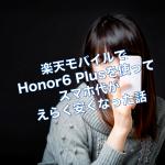 楽天モバイルでhonor6 Plusにして1か月以上経ちました〜利用料金・使用感など〜