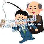 2030年の高齢者は月額10万円を稼がないと暮らせない?